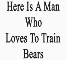 Here Is A Man Who Loves To Train Bears  by supernova23