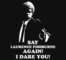 Say Laurence Fishburne Again! I Dare You! by printproxy