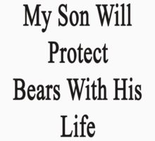 My Son Will Protect Bears With His Life  by supernova23