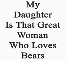 My Daughter Is That Great Woman Who Loves Bears  by supernova23