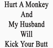Hurt A Monkey And My Husband Will Kick Your Butt  by supernova23