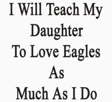 I Will Teach My Daughter To Love Eagles As Much As I Do  by supernova23