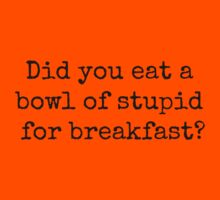 Did you eat a bowl of stupid for breakfast? by Bundjum