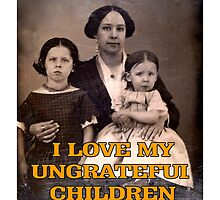 I Love My Ungrateful Children by Chunga