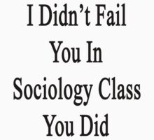 I Didn't Fail You In Sociology Class You Did  by supernova23