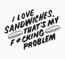 I LOVE SANDWICHES THAT'S MY F*CKING PROBLEM by musicenthusiast