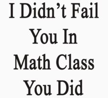 I Didn't Fail You In Math Class You Did  by supernova23