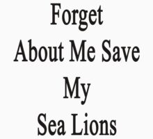Forget About Me Save My Sea Lions  by supernova23