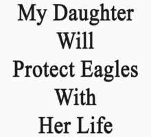 My Daughter Will Protect Eagles With Her Life  by supernova23