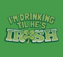I'm drinking til (until) he's IRISH with a green shamrock by jazzydevil