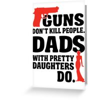 Guns don't kill people. Dads with pretty daughters do! Greeting Card