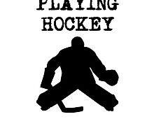 I'd Rather Be Playing Hockey (Goalie) by kwg2200