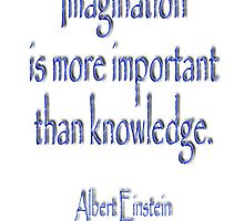 Imagination is more important than knowledge. Albert Einstein by TOM HILL - Designer