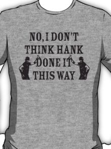 Are You Sure Hank Done it This Way? T-Shirt