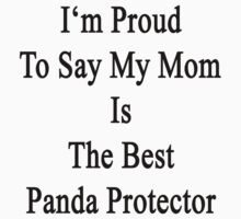 I'm Proud To Say My Mom Is The Best Panda Protector  by supernova23