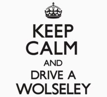 Keep Calm and Drive a Wolseley (Carry On) by CarryOn