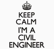 Keep Calm I'm A Civil Engineer by CarryOn