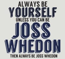Be Yourself Unless You Can Be JOSS WHEDON by TheMoultonator