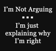 I'm Not Arguing.  I'm Just Explaining Why I'm Right by Chris  Bradshaw