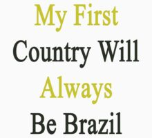 My First Country Will Always Be Brazil  by supernova23