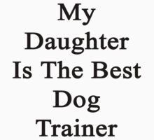 My Daughter Is The Best Dog Trainer  by supernova23