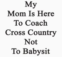 My Mom Is Here To Coach Cross Country Not To Babysit  by supernova23