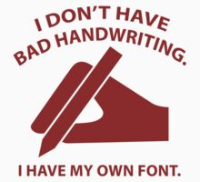 I Don't Have Bad Handwriting. I Have My Own Font. by BrightDesign