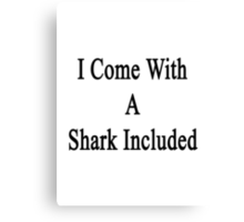 I Come With A Shark Included  Canvas Print