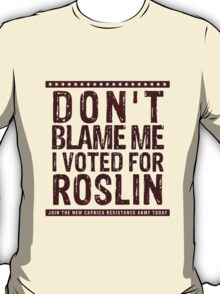 Don't blame me, I voted for Roslin T-Shirt