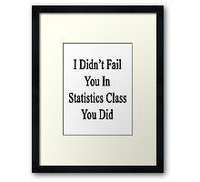 I Didn't Fail You In Statistics Class You Did  Framed Print