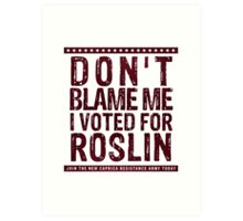 Don't blame me, I voted for Roslin Art Print