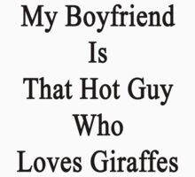My Boyfriend Is That Hot Guy Who Loves Giraffes  by supernova23