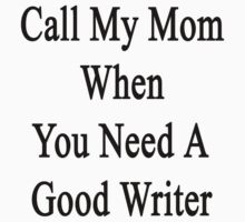 Call My Mom When You Need A Good Writer  by supernova23
