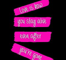love is how you stay alive, even after you're gone by iheartcory