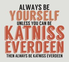 Be Yourself, unless you can be KATNISS EVERDEEN! by TheMoultonator