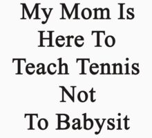 My Mom Is Here To Teach Tennis Not To Babysit  by supernova23