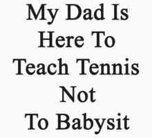 My Dad Is Here To Teach Tennis Not To Babysit  by supernova23