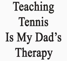 Teaching Tennis Is My Dad's Therapy  by supernova23