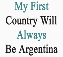 My First Country Will Always Be Argentina  by supernova23