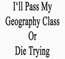 I'll Pass My Geography Class Or Die Trying  by supernova23