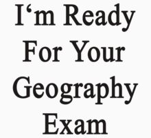 I'm Ready For Your Geography Exam  by supernova23