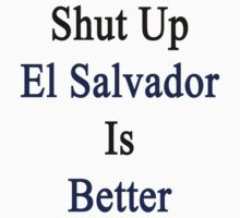Shut Up El Salvador Is Better  by supernova23