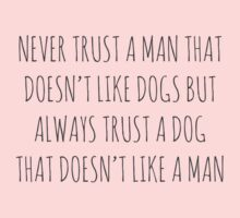 NEVER TRUST A MAN THAT DOESN'T LIKE DOGS, BUT ALWAYS TRUST A DOG THAT DOESN'T LIKE A MAN by Bundjum