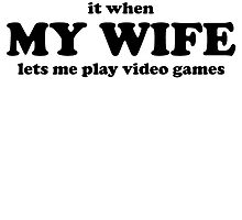 I Love It When My Wife Lets Me Play Video Games by kwg2200