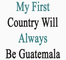 My First Country Will Always Be Guatemala  by supernova23