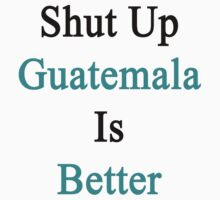 Shut Up Guatemala Is Better  by supernova23