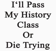 I'll Pass My History Class Or Die Trying  by supernova23
