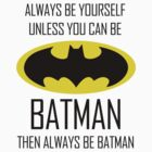Always be yourself, unless you can be Batman by jezkemp