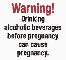 Warning! Drinking alcoholic beverages before pregnancy can cause pregnancy. by SlubberBub