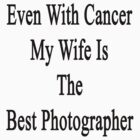 Even With Cancer My Wife Is The Best Photographer  by supernova23